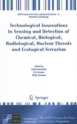 Technological Innovations in Sensing and Detection of Chemical, Biological, Radiological, Nuclear Threats and Ecological Terrorism By Vaseashta, Ashok (EDT)/ Braman, Eric (EDT)/ Susmann, Philip (EDT)